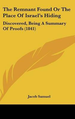 The Remnant Found Or The Place Of Israel's Hiding: Discovered, Being A Summary Of Proofs (1841)