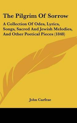 The Pilgrim Of Sorrow: A Collection Of Odes, Lyrics, Songs, Sacred And Jewish Melodies, And Other Poetical Pieces (1848)