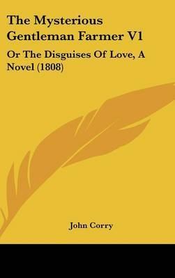 The Mysterious Gentleman Farmer V1: Or The Disguises Of Love, A Novel (1808)