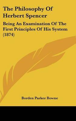 The Philosophy Of Herbert Spencer: Being An Examination Of The First Principles Of His System (1874)