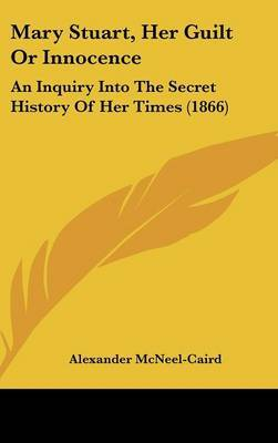 Mary Stuart, Her Guilt Or Innocence: An Inquiry Into The Secret History Of Her Times (1866)