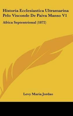 Historia Ecclesiastica Ultramarina Pelo Visconde De Paiva Manso V1: Africa Septentrional (1872)