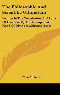The Philosophic And Scientific Ultimatum: Written In The Constitution And Laws Of Universe, By The Omnipotent Hand Of Divine Intelligence (1864)