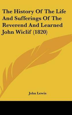 The History Of The Life And Sufferings Of The Reverend And Learned John Wiclif (1820)