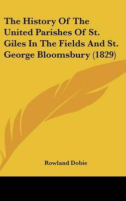 The History Of The United Parishes Of St. Giles In The Fields And St. George Bloomsbury (1829)