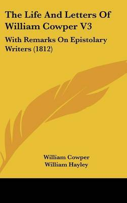The Life And Letters Of William Cowper V3: With Remarks On Epistolary Writers (1812)