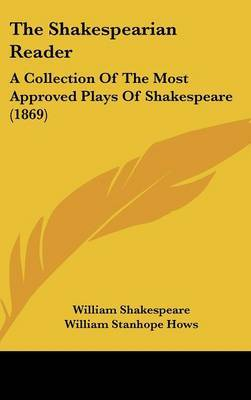 The Shakespearian Reader: A Collection Of The Most Approved Plays Of Shakespeare (1869)
