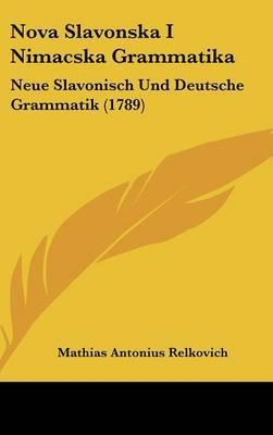 Nova Slavonska I Nimacska Grammatika: Neue Slavonisch Und Deutsche Grammatik (1789)