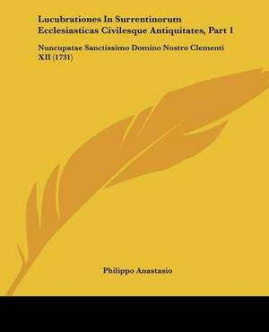 Lucubrationes In Surrentinorum Ecclesiasticas Civilesque Antiquitates, Part 1: Nuncupatae Sanctissimo Domino Nostro Clementi XII (1731)