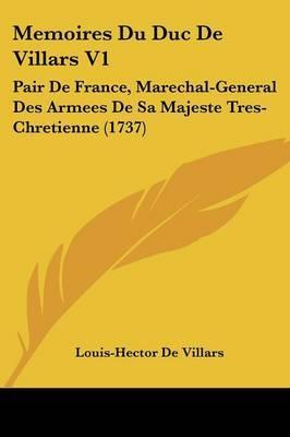 Memoires Du Duc De Villars V1: Pair De France, Marechal-General Des Armees De Sa Majeste Tres-Chretienne (1737)