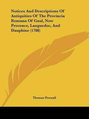 Notices And Descriptions Of Antiquities Of The Provincia Romana Of Gaul, Now Provence, Languedoc, And Dauphine (1788)
