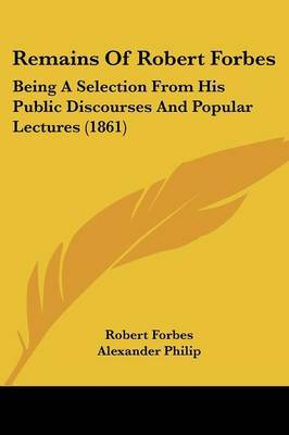 Remains Of Robert Forbes: Being A Selection From His Public Discourses And Popular Lectures (1861)