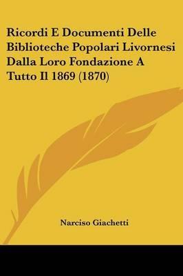 Ricordi E Documenti Delle Biblioteche Popolari Livornesi Dalla Loro Fondazione A Tutto Il 1869 (1870)