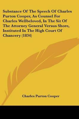 Substance Of The Speech Of Charles Purton Cooper, As Counsel For Charles Wellbeloved, In The Sit Of The Attorney General Versus Shore, Instituted In The High Court Of Chancery (1834)
