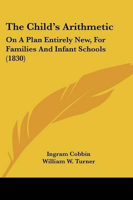 The Child's Arithmetic: On A Plan Entirely New, For Families And Infant Schools (1830)