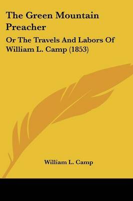The Green Mountain Preacher: Or The Travels And Labors Of William L. Camp (1853)
