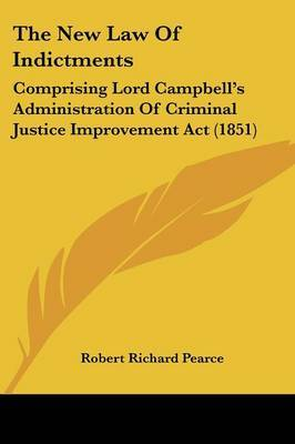 The New Law Of Indictments: Comprising Lord Campbell's Administration Of Criminal Justice Improvement Act (1851)