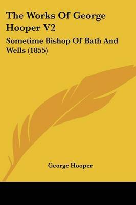 The Works Of George Hooper V2: Sometime Bishop Of Bath And Wells (1855)