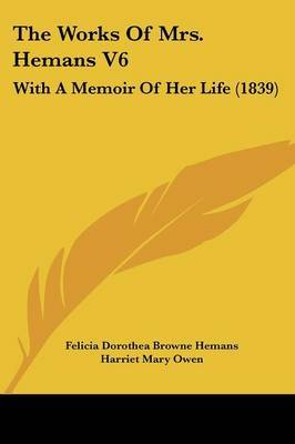 The Works Of Mrs. Hemans V6: With A Memoir Of Her Life (1839)