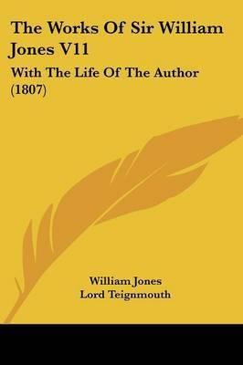The Works Of Sir William Jones V11: With The Life Of The Author (1807)