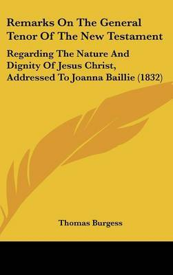 Remarks On The General Tenor Of The New Testament: Regarding The Nature And Dignity Of Jesus Christ, Addressed To Joanna Baillie (1832)