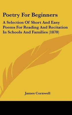 Poetry For Beginners: A Selection Of Short And Easy Poems For Reading And Recitation In Schools And Families (1870)