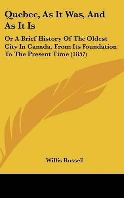 Quebec, As It Was, And As It Is: Or A Brief History Of The Oldest City In Canada, From Its Foundation To The Present Time (1857)