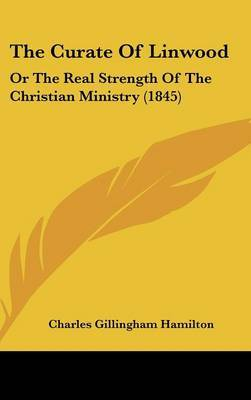 The Curate Of Linwood: Or The Real Strength Of The Christian Ministry (1845)
