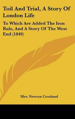 Toil And Trial, A Story Of London Life: To Which Are Added The Iron Rule, And A Story Of The West End (1849)