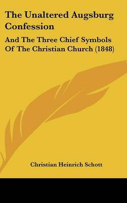 The Unaltered Augsburg Confession: And The Three Chief Symbols Of The Christian Church (1848)