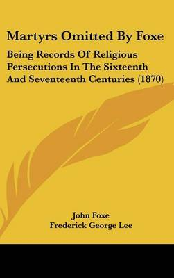 Martyrs Omitted By Foxe: Being Records Of Religious Persecutions In The Sixteenth And Seventeenth Centuries (1870)