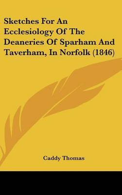 Sketches For An Ecclesiology Of The Deaneries Of Sparham And Taverham, In Norfolk (1846)