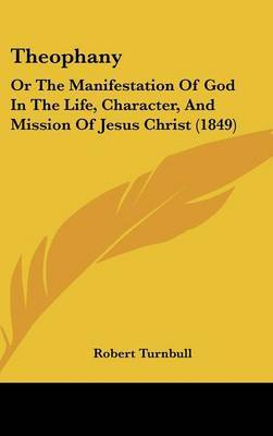 Theophany: Or The Manifestation Of God In The Life, Character, And Mission Of Jesus Christ (1849)