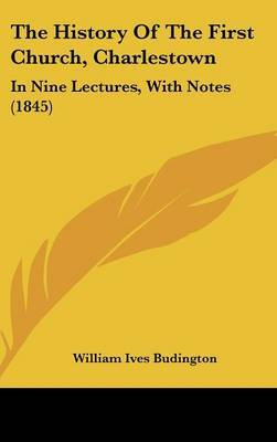 The History Of The First Church, Charlestown: In Nine Lectures, With Notes (1845)