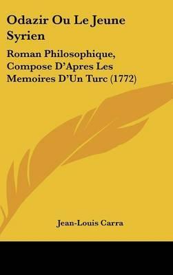 Odazir Ou Le Jeune Syrien: Roman Philosophique, Compose D'Apres Les Memoires D'Un Turc (1772)