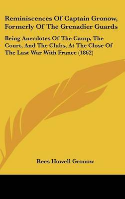 Reminiscences Of Captain Gronow, Formerly Of The Grenadier Guards: Being Anecdotes Of The Camp, The Court, And The Clubs, At The Close Of The Last War With France (1862)