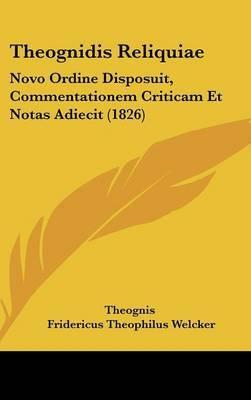 Theognidis Reliquiae: Novo Ordine Disposuit, Commentationem Criticam Et Notas Adiecit (1826)