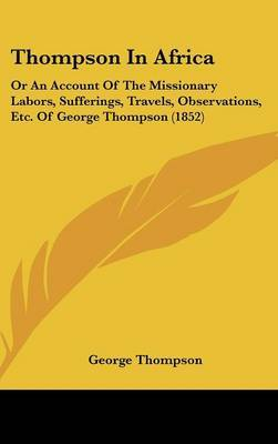Thompson In Africa: Or An Account Of The Missionary Labors, Sufferings, Travels, Observations, Etc. Of George Thompson (1852)