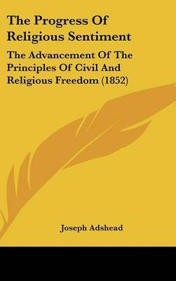 The Progress Of Religious Sentiment: The Advancement Of The Principles Of Civil And Religious Freedom (1852)