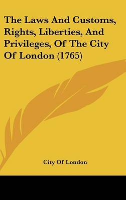 The Laws And Customs, Rights, Liberties, And Privileges, Of The City Of London (1765)