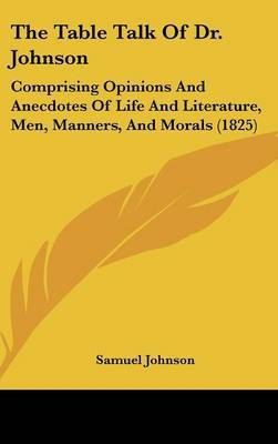 The Table Talk Of Dr. Johnson: Comprising Opinions And Anecdotes Of Life And Literature, Men, Manners, And Morals (1825)