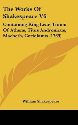 The Works Of Shakespeare V6: Containing King Lear, Timon Of Athens, Titus Andronicus, Macbeth, Coriolanus (1769)