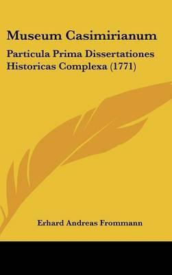 Museum Casimirianum: Particula Prima Dissertationes Historicas Complexa (1771)