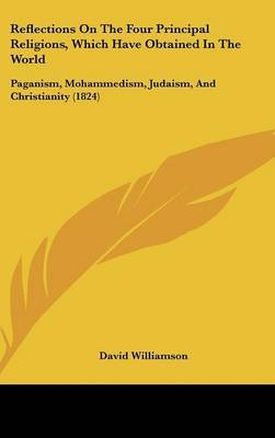 Reflections On The Four Principal Religions, Which Have Obtained In The World: Paganism, Mohammedism, Judaism, And Christianity (1824)