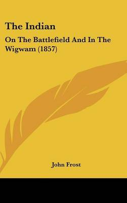 The Indian: On The Battlefield And In The Wigwam (1857)