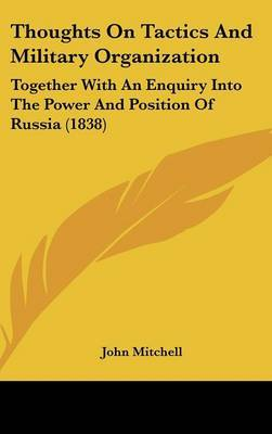 Thoughts On Tactics And Military Organization: Together With An Enquiry Into The Power And Position Of Russia (1838)