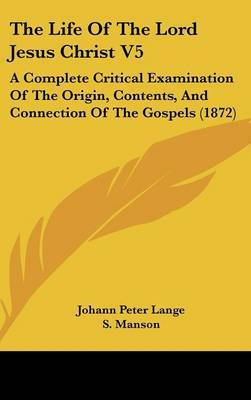 The Life Of The Lord Jesus Christ V5: A Complete Critical Examination Of The Origin, Contents, And Connection Of The Gospels (1872)