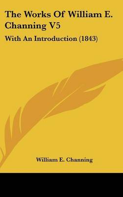 The Works Of William E. Channing V5: With An Introduction (1843)