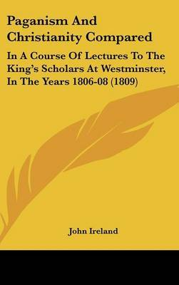 Paganism And Christianity Compared: In A Course Of Lectures To The King's Scholars At Westminster, In The Years 1806-08 (1809)
