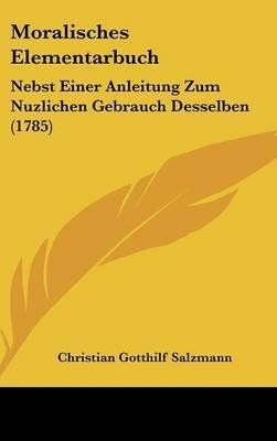 Moralisches Elementarbuch: Nebst Einer Anleitung Zum Nuzlichen Gebrauch Desselben (1785)